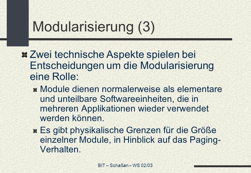 BIT – Schaßan – WS 02/03 Modularisierung (3) Zwei technische Aspekte spielen bei Entscheidungen um die Modularisierung eine Rolle: Module dienen normalerweise als elementare und unteilbare Softwareeinheiten, die in mehreren Applikationen wieder verwendet werden können.