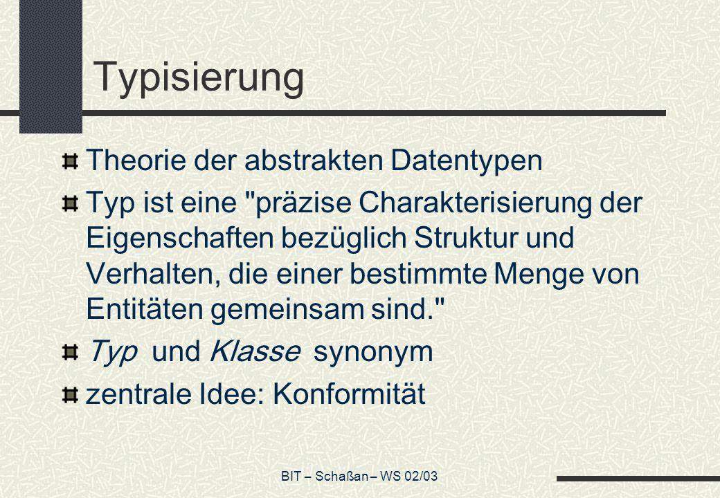 BIT – Schaßan – WS 02/03 Typisierung Theorie der abstrakten Datentypen Typ ist eine präzise Charakterisierung der Eigenschaften bezüglich Struktur und Verhalten, die einer bestimmte Menge von Entitäten gemeinsam sind. Typ und Klasse synonym zentrale Idee: Konformität