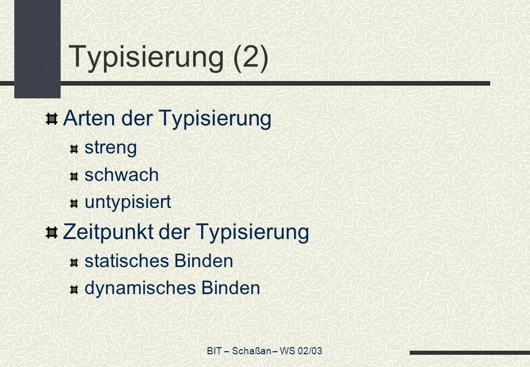 BIT – Schaßan – WS 02/03 Typisierung (2) Arten der Typisierung streng schwach untypisiert Zeitpunkt der Typisierung statisches Binden dynamisches Binden