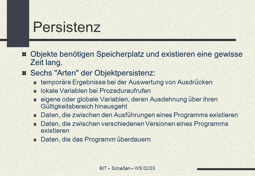 BIT – Schaßan – WS 02/03 Persistenz Objekte benötigen Speicherplatz und existieren eine gewisse Zeit lang.