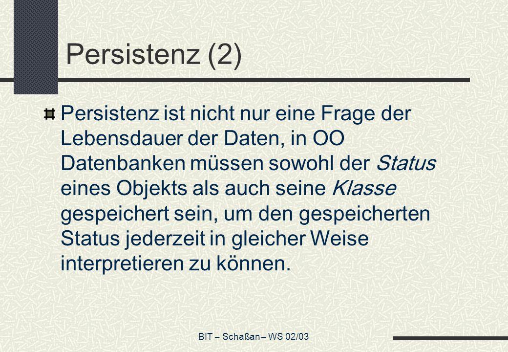 BIT – Schaßan – WS 02/03 Persistenz (2) Persistenz ist nicht nur eine Frage der Lebensdauer der Daten, in OO Datenbanken müssen sowohl der Status eines Objekts als auch seine Klasse gespeichert sein, um den gespeicherten Status jederzeit in gleicher Weise interpretieren zu können.