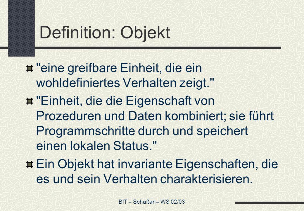 BIT – Schaßan – WS 02/03 Definition: Objekt eine greifbare Einheit, die ein wohldefiniertes Verhalten zeigt. Einheit, die die Eigenschaft von Prozeduren und Daten kombiniert; sie führt Programmschritte durch und speichert einen lokalen Status. Ein Objekt hat invariante Eigenschaften, die es und sein Verhalten charakterisieren.