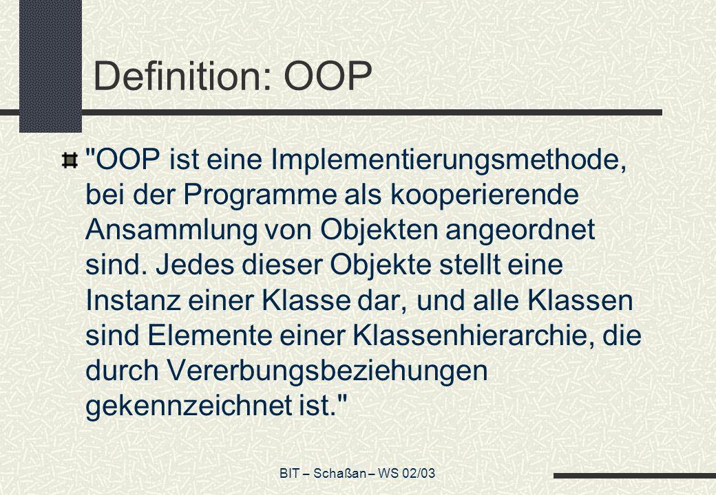 BIT – Schaßan – WS 02/03 Definition: OOP OOP ist eine Implementierungsmethode, bei der Programme als kooperierende Ansammlung von Objekten angeordnet sind.