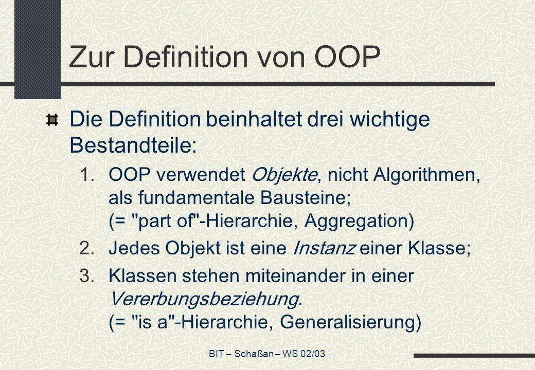 BIT – Schaßan – WS 02/03 Zur Definition von OOP Die Definition beinhaltet drei wichtige Bestandteile: 1.OOP verwendet Objekte, nicht Algorithmen, als fundamentale Bausteine; (= part of -Hierarchie, Aggregation) 2.Jedes Objekt ist eine Instanz einer Klasse; 3.Klassen stehen miteinander in einer Vererbungsbeziehung.