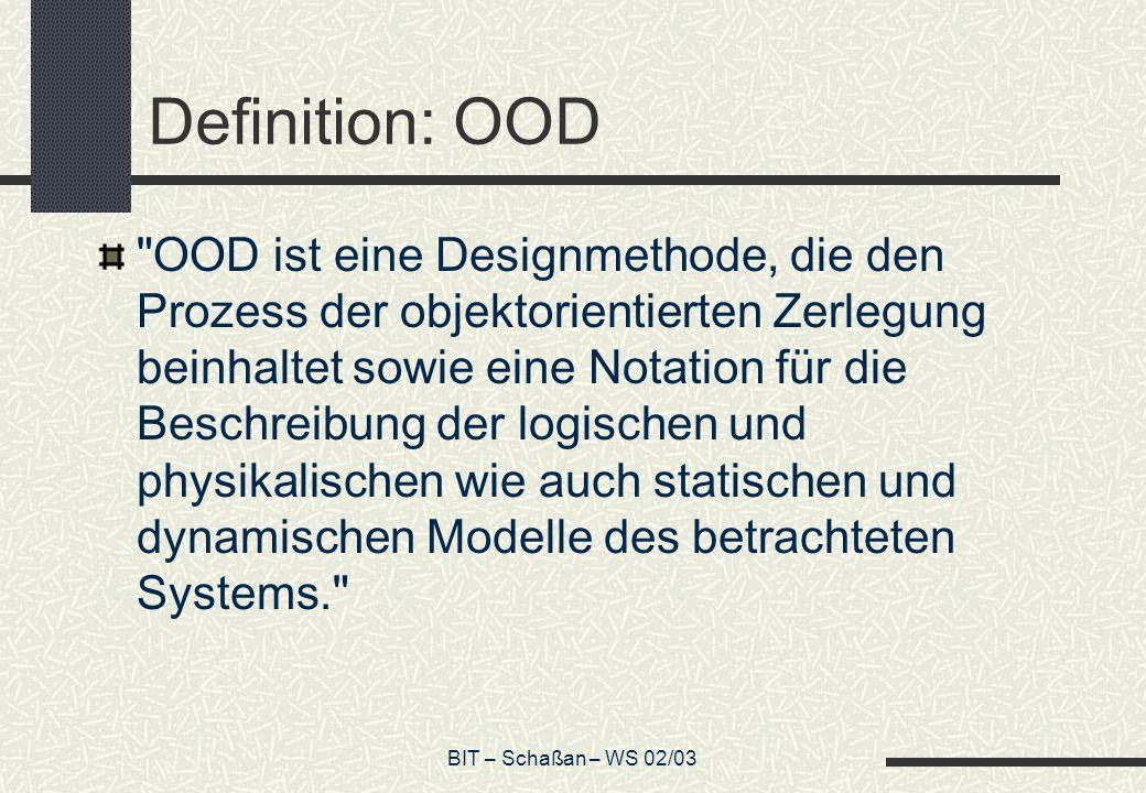 BIT – Schaßan – WS 02/03 Zur Definition von OOD Die Definition beinhaltet zwei wichtige Bestandteile: 1.OOD führt zur objektorientierten Zerlegung; 2.OOD verwendet unterschiedliche Notationen, um neben den statischen und dynamischen Aspekten des Systems auch die verschiedenen Modelle der logischen (Klassen- und Objektstruktur) und physikalischen (Modul- und Prozessarchitektur) Designs eines Systems zu beschreiben.