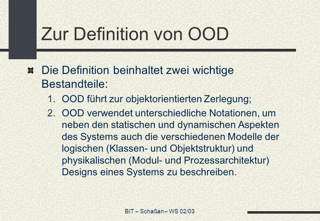 BIT – Schaßan – WS 02/03 Definition: OOA Die objektorientierte Analyse ist eine Analysemethode, die die Anforderungen aus der Perspektive der Klassen und Objekte, die sich im Vokabular des Problembereichs finden, betrachtet.