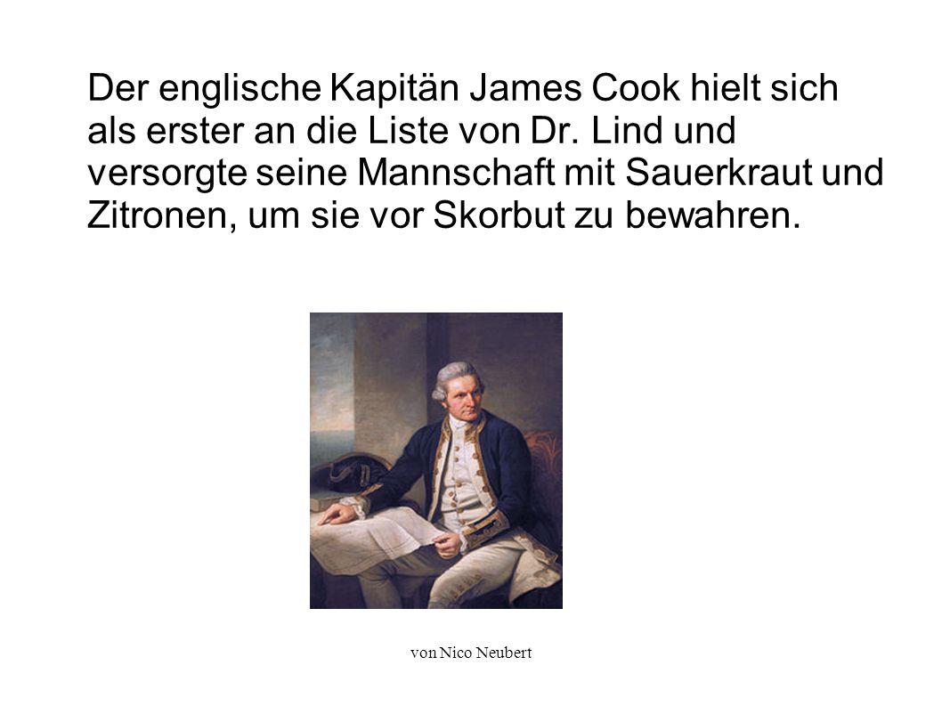 von Nico Neubert Der englische Kapitän James Cook hielt sich als erster an die Liste von Dr. Lind und versorgte seine Mannschaft mit Sauerkraut und Zi