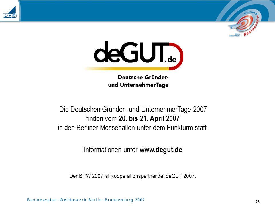 23 Die Deutschen Gründer- und UnternehmerTage 2007 finden vom 20. bis 21. April 2007 in den Berliner Messehallen unter dem Funkturm statt. Information