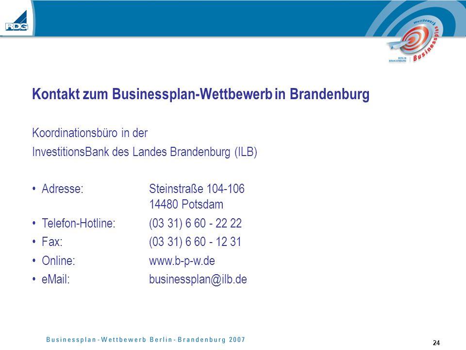 24 Kontakt zum Businessplan-Wettbewerb in Brandenburg Koordinationsbüro in der InvestitionsBank des Landes Brandenburg (ILB) Adresse: Steinstraße 104-