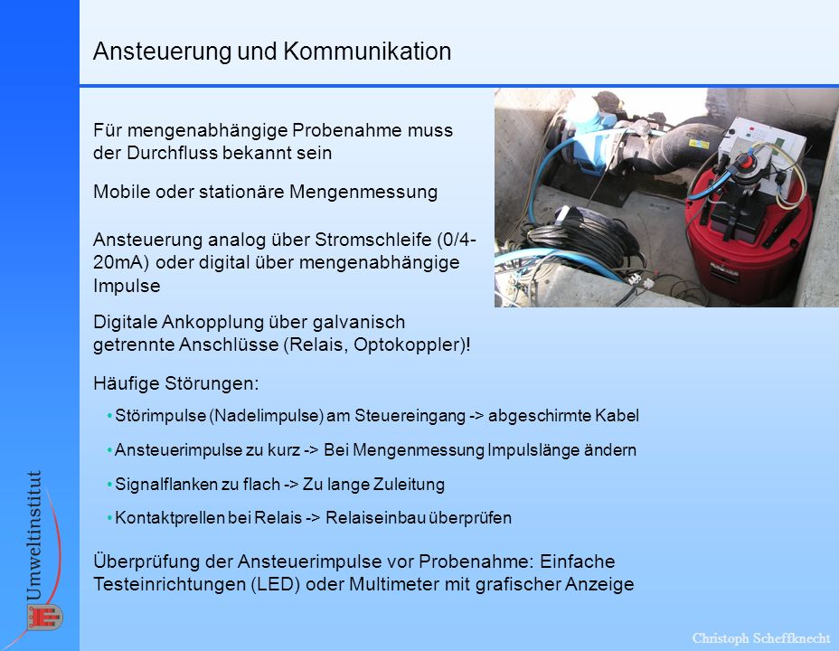 Christoph Scheffknecht Ansteuerung und Kommunikation Mobile oder stationäre Mengenmessung Für mengenabhängige Probenahme muss der Durchfluss bekannt s