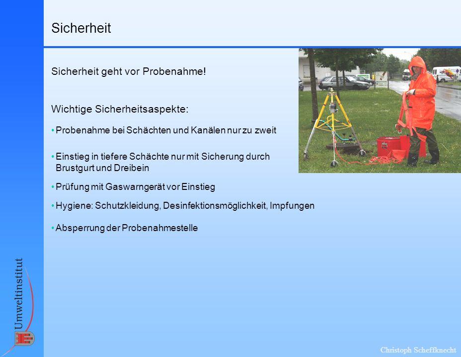 Christoph Scheffknecht Sicherheit Wichtige Sicherheitsaspekte: Sicherheit geht vor Probenahme! Probenahme bei Schächten und Kanälen nur zu zweit Abspe