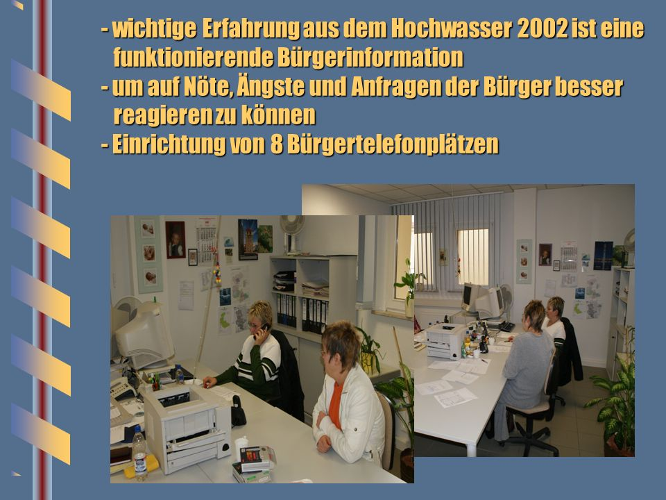 - wichtige Erfahrung aus dem Hochwasser 2002 ist eine funktionierende Bürgerinformation - um auf Nöte, Ängste und Anfragen der Bürger besser reagieren