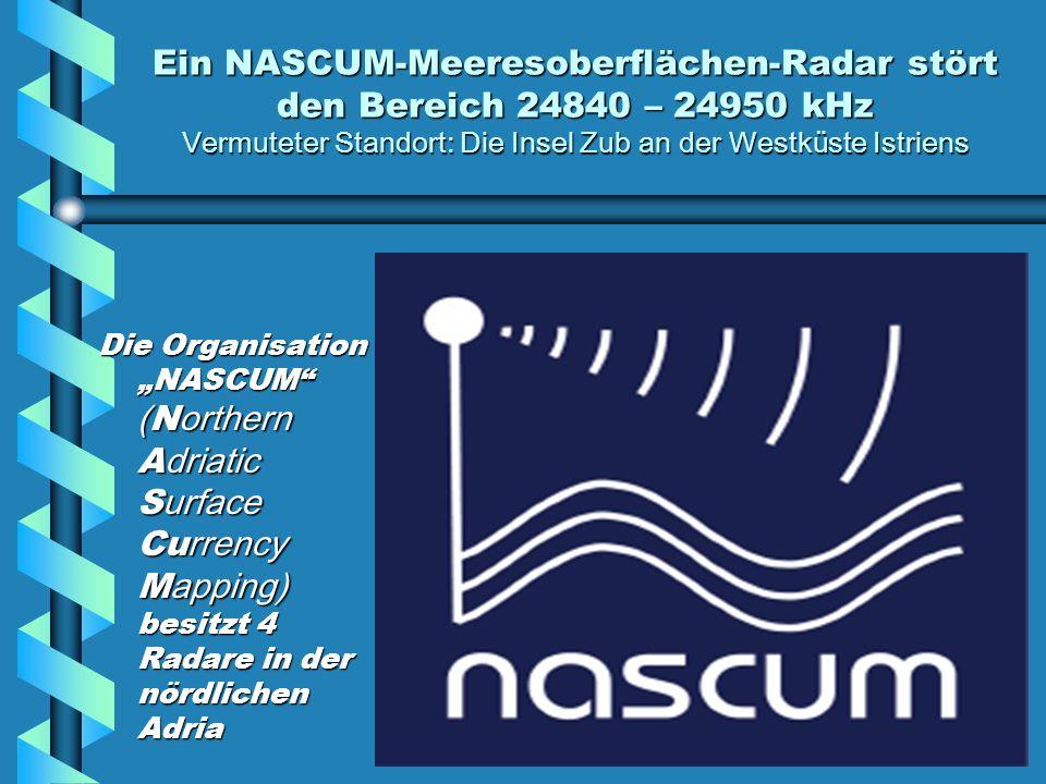Ein NASCUM-Meeresoberflächen-Radar stört den Bereich 24840 – 24950 kHz Vermuteter Standort: Die Insel Zub an der Westküste Istriens Die Organisation NASCUM ( N orthern A driatic S urface Cu rrency M apping) besitzt 4 Radare in der nördlichen Adria