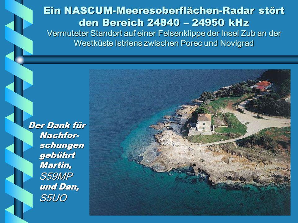 Ein NASCUM-Meeresoberflächen-Radar stört den Bereich 24840 – 24950 kHz Vermuteter Standort auf einer Felsenklippe der Insel Zub an der Westküste Istriens zwischen Porec und Novigrad Der Dank für Nachfor- schungen gebührt Martin, S59MP und Dan, S5UO