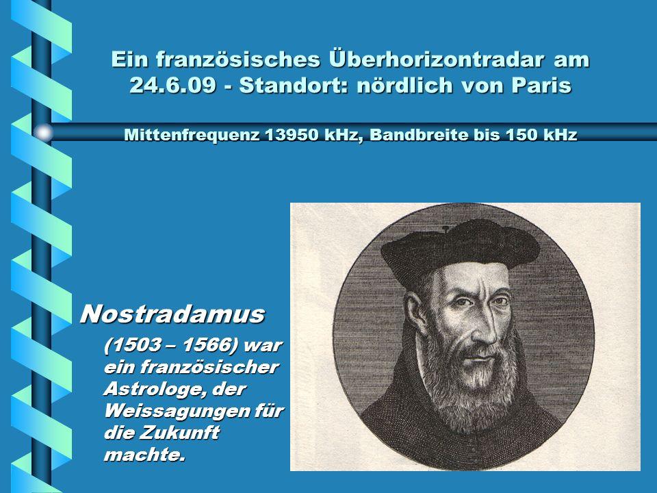 Ein französisches Überhorizontradar am 24.6.09 - Standort: nördlich von Paris Mittenfrequenz 13950 kHz, Bandbreite bis 150 kHz Nostradamus (1503 – 1566) war ein französischer Astrologe, der Weissagungen für die Zukunft machte.