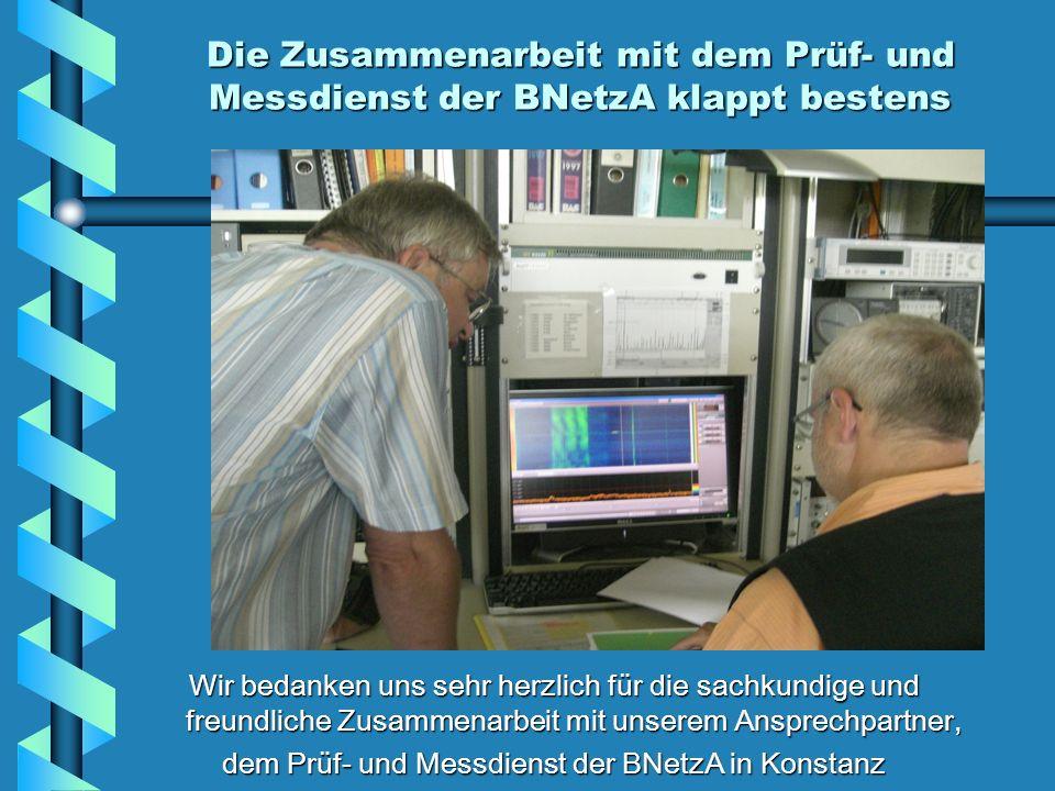 Die Zusammenarbeit mit dem Prüf- und Messdienst der BNetzA klappt bestens Wir bedanken uns sehr herzlich für die sachkundige und freundliche Zusammenarbeit mit unserem Ansprechpartner, dem Prüf- und Messdienst der BNetzA in Konstanz