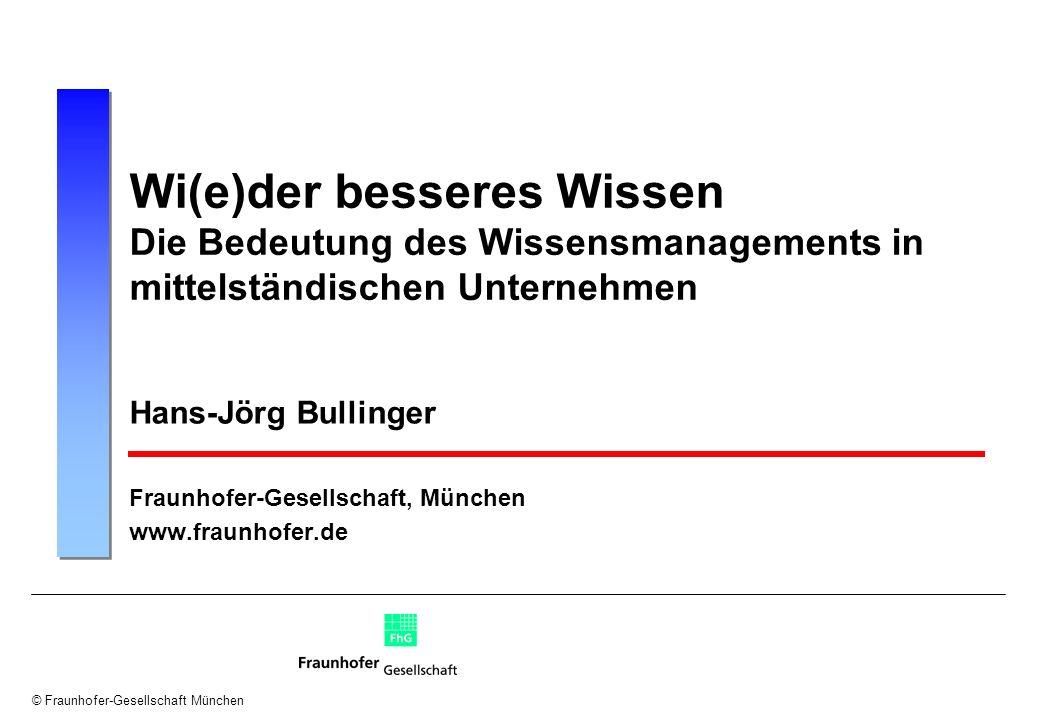 © Fraunhofer-Gesellschaft München Wi(e)der besseres Wissen Die Bedeutung des Wissensmanagements in mittelständischen Unternehmen Hans-Jörg Bullinger F