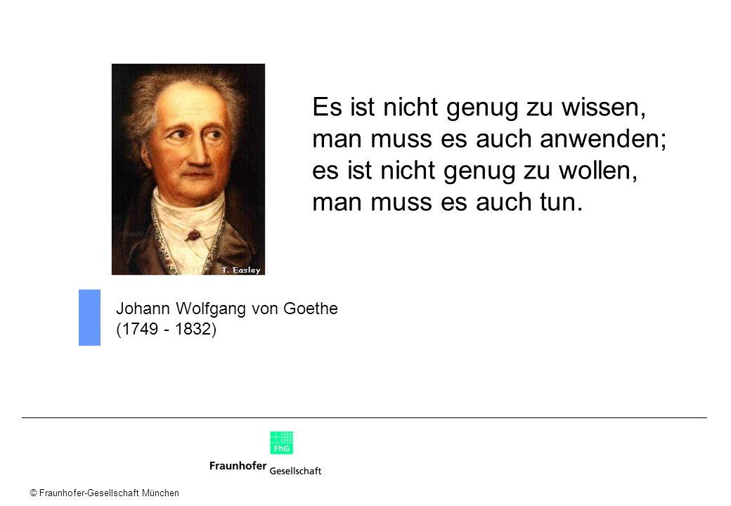 © Fraunhofer-Gesellschaft München Johann Wolfgang von Goethe (1749 - 1832) Es ist nicht genug zu wissen, man muss es auch anwenden; es ist nicht genug