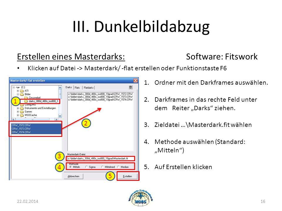 III. Dunkelbildabzug 22.02.201416 Erstellen eines Masterdarks:Software: Fitswork Klicken auf Datei -> Masterdark/ -flat erstellen oder Funktionstaste