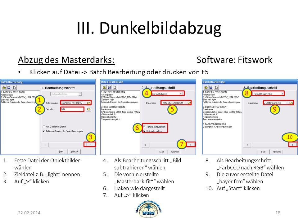 III. Dunkelbildabzug Abzug des Masterdarks:Software: Fitswork Klicken auf Datei -> Batch Bearbeitung oder drücken von F5 22.02.201418 1.Erste Datei de