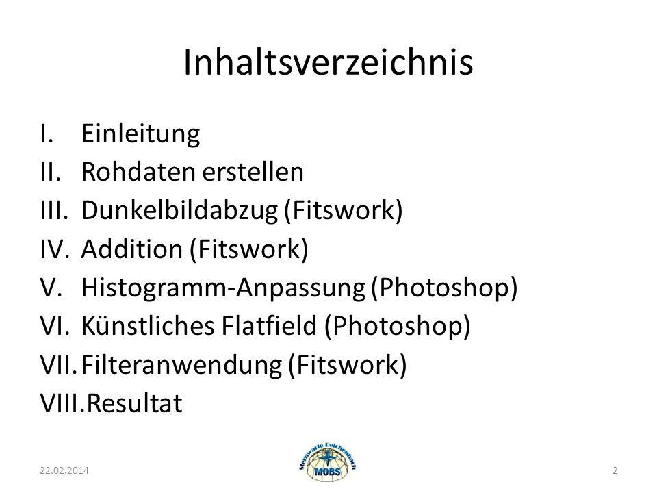 Inhaltsverzeichnis I.Einleitung II.Rohdaten erstellen III.Dunkelbildabzug (Fitswork) IV.Addition (Fitswork) V.Histogramm-Anpassung (Photoshop) VI.Künstliches Flatfield (Photoshop) VII.Filteranwendung (Fitswork) VIII.Resultat 22.02.20142