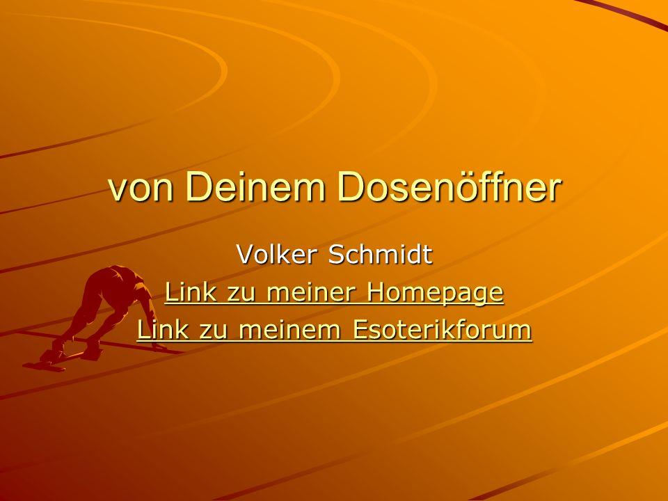 von Deinem Dosenöffner Volker Schmidt Link zu meiner Homepage Link zu meiner Homepage Link zu meinem Esoterikforum Link zu meinem Esoterikforum