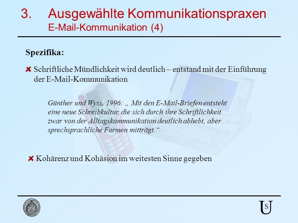 U S 3.Ausgewählte Kommunikationspraxen E-Mail-Kommunikation (4) Spezifika: Schriftliche Mündlichkeit wird deutlich – entstand mit der Einführung der E