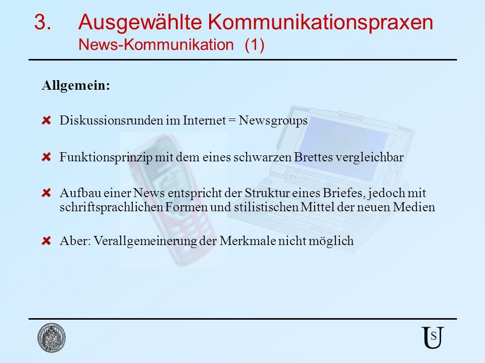 U S 3.Ausgewählte Kommunikationspraxen News-Kommunikation (1) Diskussionsrunden im Internet = Newsgroups Aufbau einer News entspricht der Struktur ein