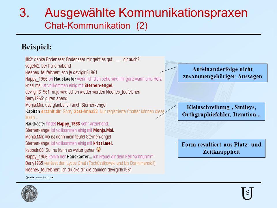 U S 3.Ausgewählte Kommunikationspraxen Chat-Kommunikation (2) Beispiel: Quelle: www.lycos.de Aufeinanderfolge nicht zusammengehöriger Aussagen Kleinsc