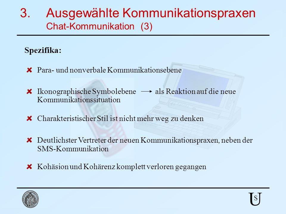 U S 3.Ausgewählte Kommunikationspraxen Chat-Kommunikation (3) Spezifika: Para- und nonverbale Kommunikationsebene Ikonographische Symbolebene als Reak
