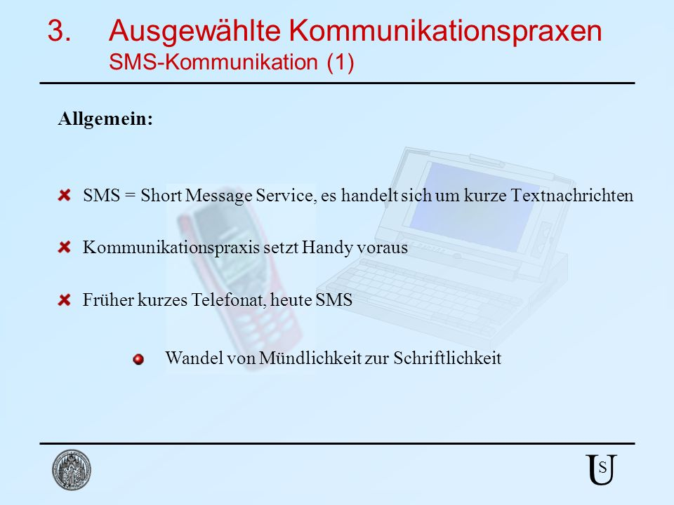 U S SMS = Short Message Service, es handelt sich um kurze Textnachrichten Früher kurzes Telefonat, heute SMS Kommunikationspraxis setzt Handy voraus W
