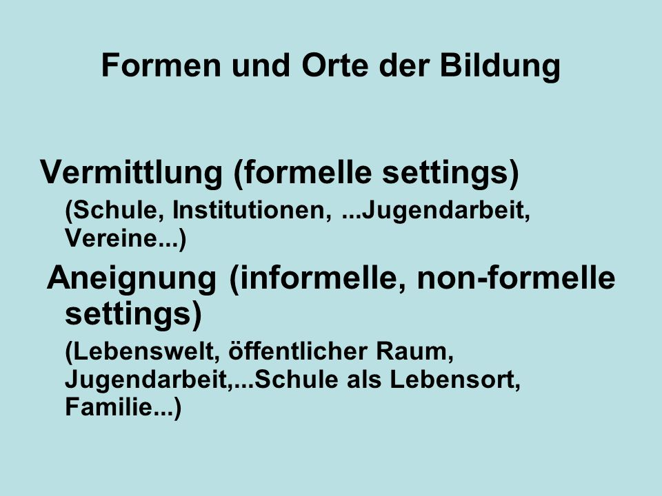 Formen und Orte der Bildung Vermittlung (formelle settings) (Schule, Institutionen,...Jugendarbeit, Vereine...) Aneignung (informelle, non-formelle se