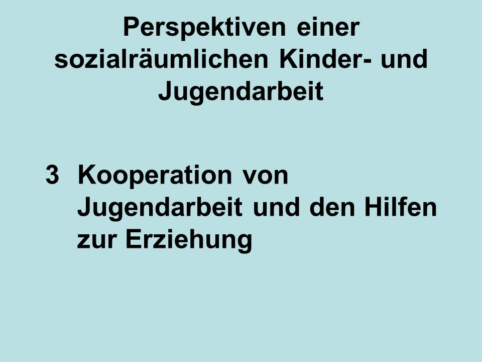 Perspektiven einer sozialräumlichen Kinder- und Jugendarbeit 3Kooperation von Jugendarbeit und den Hilfen zur Erziehung