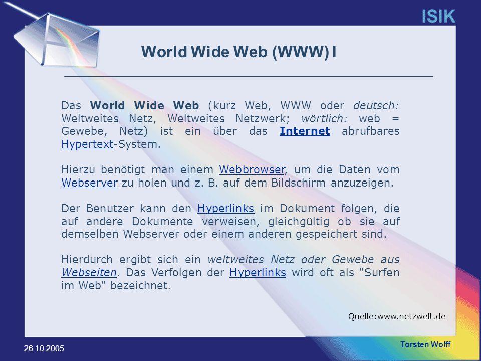 Torsten Wolff 26.10.2005 World Wide Web (WWW) I Das World Wide Web (kurz Web, WWW oder deutsch: Weltweites Netz, Weltweites Netzwerk; wörtlich: web =