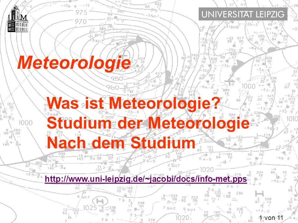 1 von 11 Meteorologie Was ist Meteorologie? Studium der Meteorologie Nach dem Studium http://www.uni-leipzig.de/~jacobi/docs/info-met.pps