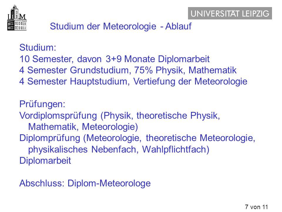 7 von 11 Beispiel Universität Leipzig an anderen Universitäten ähnlich Studium der Meteorologie - Ablauf Studium: 10 Semester, davon 3+9 Monate Diplom