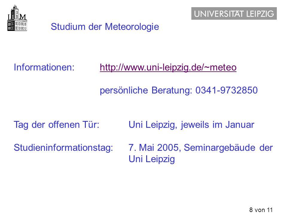 8 von 11 Studium der Meteorologie Informationen: http://www.uni-leipzig.de/~meteohttp://www.uni-leipzig.de/~meteo persönliche Beratung: 0341-9732850 T