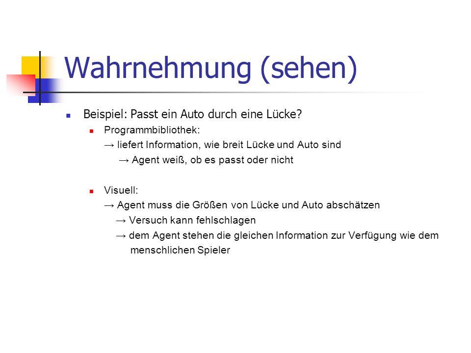 Wahrnehmung (sehen) Beispiel: Passt ein Auto durch eine Lücke? Programmbibliothek: liefert Information, wie breit Lücke und Auto sind Agent weiß, ob e