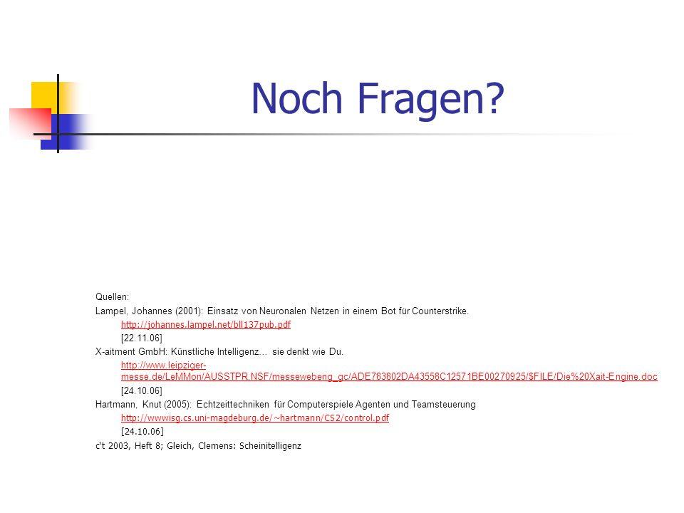 Noch Fragen? Quellen: Lampel, Johannes (2001): Einsatz von Neuronalen Netzen in einem Bot für Counterstrike. http://johannes.lampel.net/bll137pub.pdf