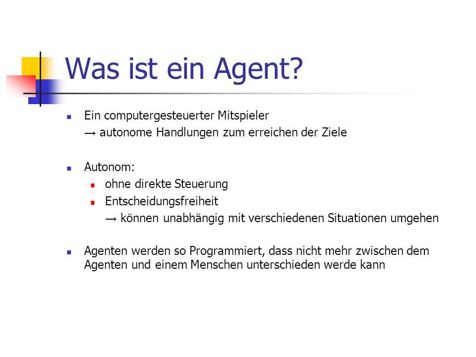 Was ist ein Agent? Ein computergesteuerter Mitspieler autonome Handlungen zum erreichen der Ziele Autonom: ohne direkte Steuerung Entscheidungsfreihei
