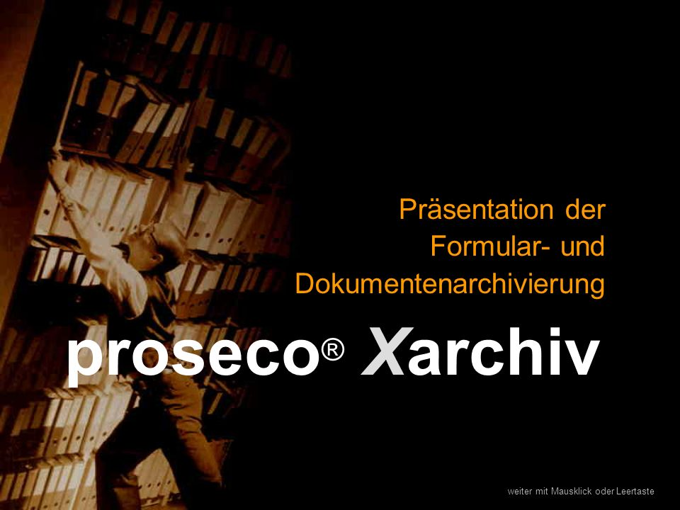 proseco ® Xarchiv Präsentation der Formular- und Dokumentenarchivierung weiter mit Mausklick oder Leertaste