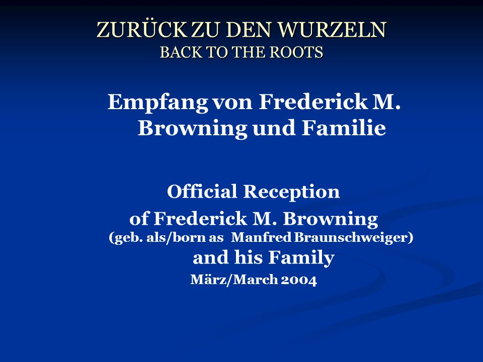 ZURÜCK ZU DEN WURZELN BACK TO THE ROOTS Empfang von Frederick M. Browning und Familie Official Reception of Frederick M. Browning (geb. als/born as Ma