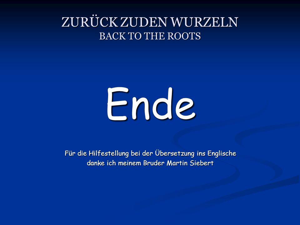 ZURÜCK ZUDEN WURZELN BACK TO THE ROOTS Ende Für die Hilfestellung bei der Übersetzung ins Englische danke ich meinem Bruder Martin Siebert