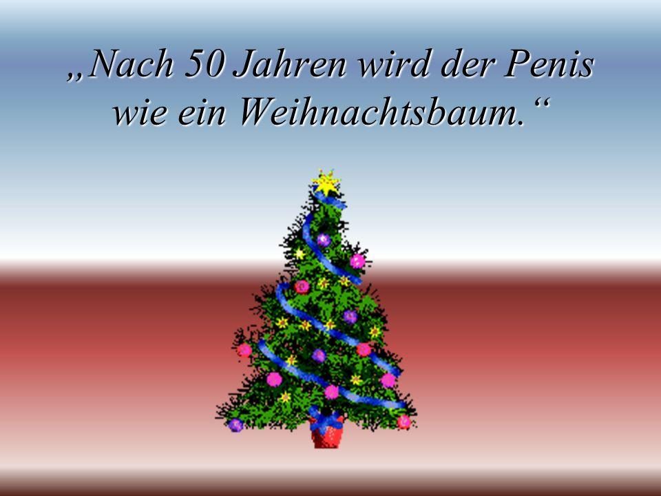 Nach 50 Jahren wird der Penis wie ein Weihnachtsbaum.