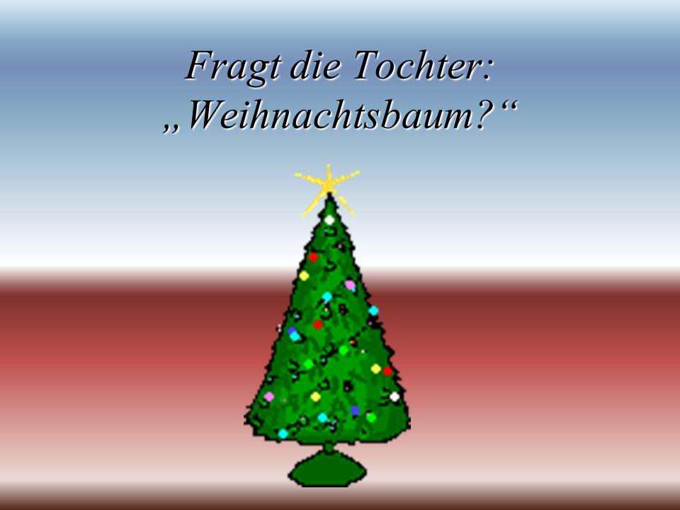 Fragt die Tochter: Weihnachtsbaum?