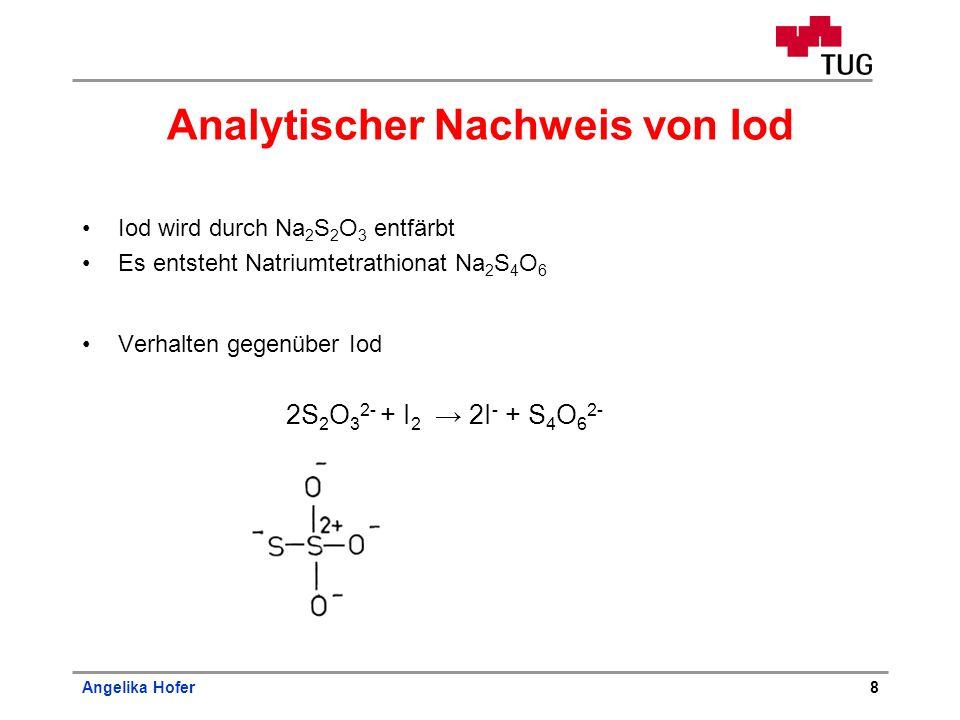Angelika Hofer8 Analytischer Nachweis von Iod Iod wird durch Na 2 S 2 O 3 entfärbt Es entsteht Natriumtetrathionat Na 2 S 4 O 6 Verhalten gegenüber Io
