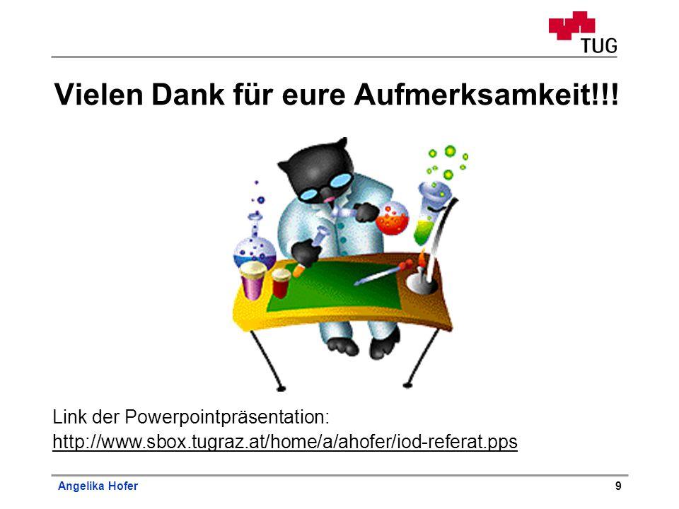 Angelika Hofer9 Vielen Dank für eure Aufmerksamkeit!!! Link der Powerpointpräsentation: http://www.sbox.tugraz.at/home/a/ahofer/iod-referat.pps