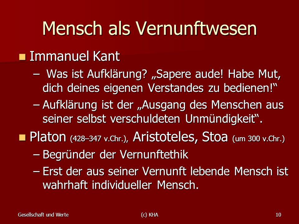 Gesellschaft und Werte(c) KHA10 Mensch als Vernunftwesen Immanuel Kant Immanuel Kant – Was ist Aufklärung? Sapere aude! Habe Mut, dich deines eigenen