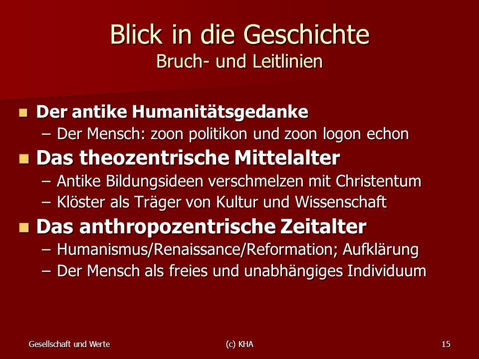 Gesellschaft und Werte(c) KHA15 Blick in die Geschichte Bruch- und Leitlinien Der antike Humanitätsgedanke Der antike Humanitätsgedanke –Der Mensch: z