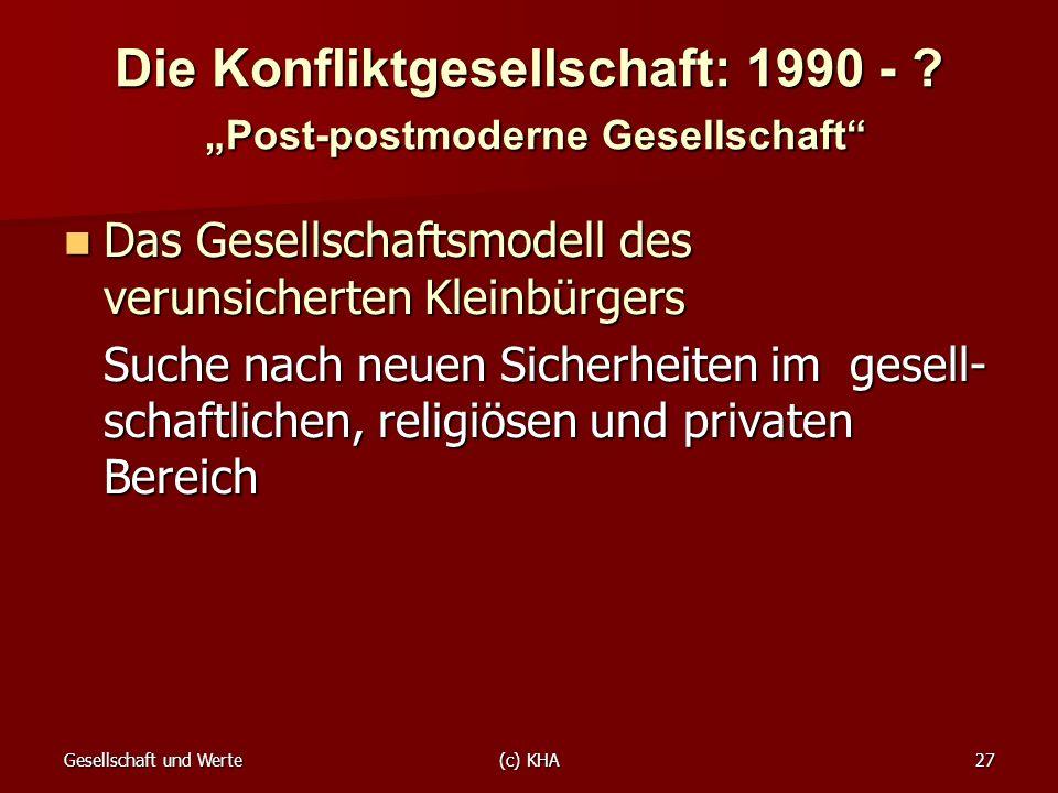 Gesellschaft und Werte(c) KHA27 Die Konfliktgesellschaft: 1990 - ? Post-postmoderne Gesellschaft Das Gesellschaftsmodell des verunsicherten Kleinbürge